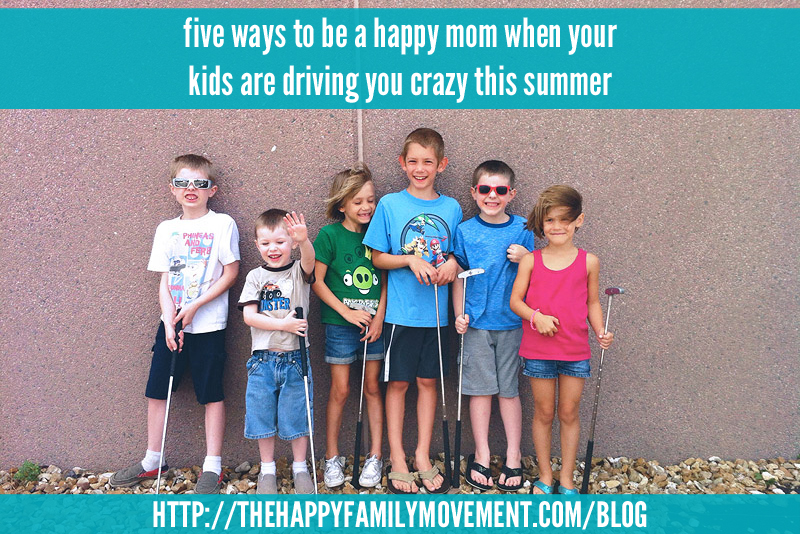 five ways to be a happier mom when your kids are driving you crazy this summer